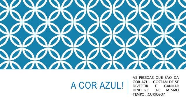 A COR AZUL!  AS PESSOAS QUE SÃO DA  COR AZUL GOSTAM DE SE  DIVERTIR E GANHAR  DINHEIRO AO MESMO  TEMPO...CURIOSO?