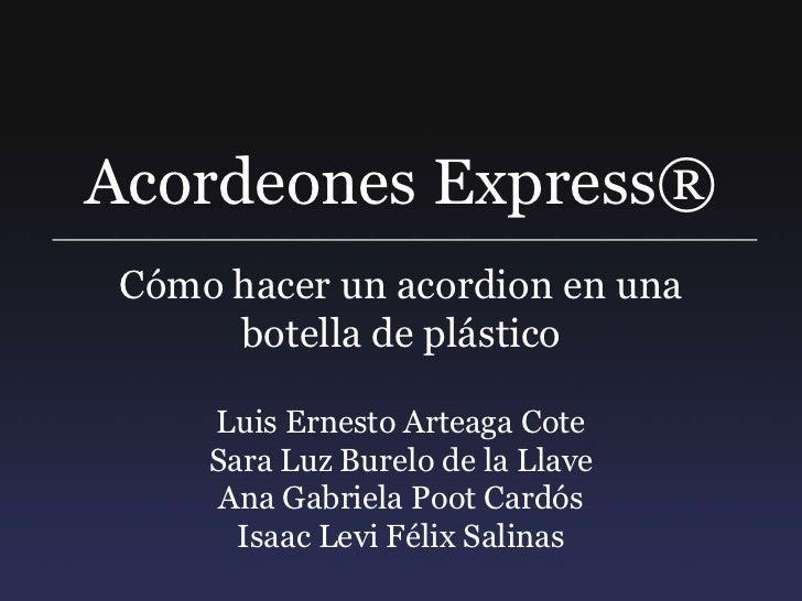 Acordeones Express®<br />Cómo hacer un acordion en una botella de plástico<br />Luis Ernesto Arteaga Cote<br />Sara Luz Bu...