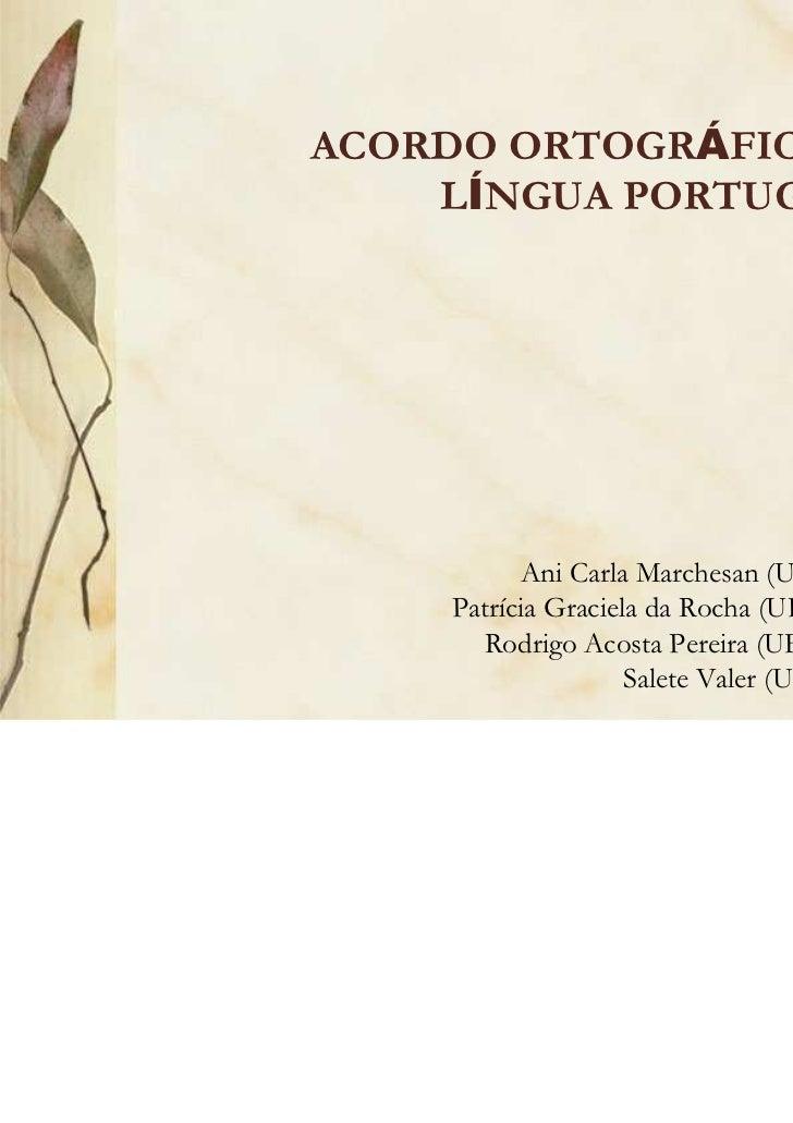 ACORDO ORTOGRÁFICO DA    LÍNGUA PORTUGUESA          Ani Carla Marchesan (UFSC/UFFS)    Patrícia Graciela da Rocha (UFSC/UF...