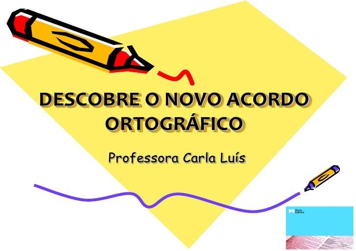 DESCOBRE O NOVO ACORDO     ORTOGRÁFICO     Professora Carla Luís