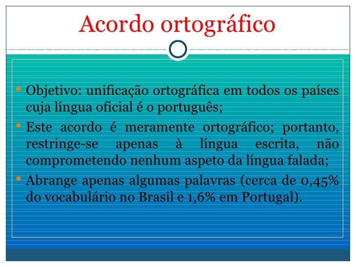Acordo   ortográfico <ul><li>Objetivo: unificação ortográfica em todos os países cuja língua oficial é o português; </li><...