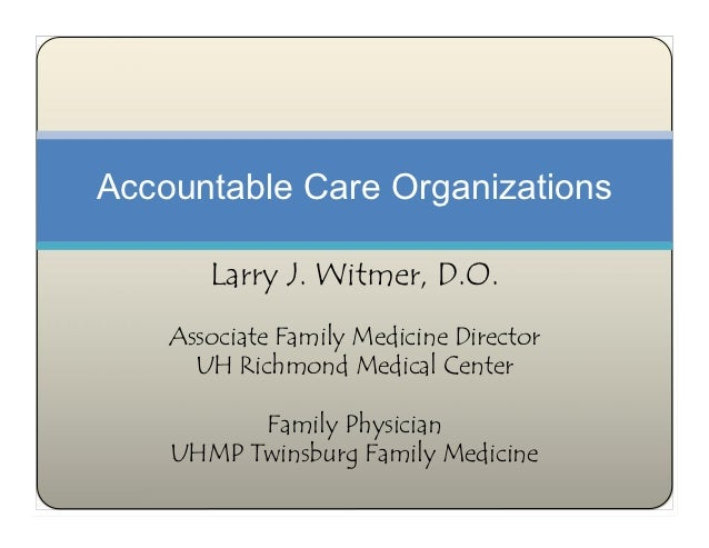 Accountable Care Organizations       Larry J. Witmer, D.O.    Associate Family Medicine Director      UH Richmond Medical ...