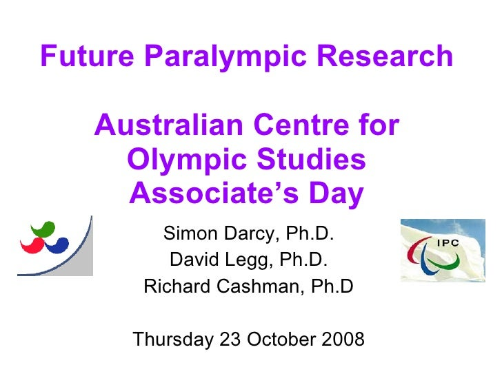 Future Paralympic Research Australian Centre for Olympic Studies Associate's Day Simon Darcy, Ph.D. David Legg, Ph.D. Rich...