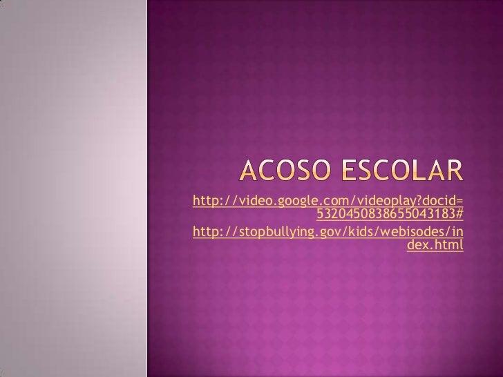 Acoso escolar<br />http://video.google.com/videoplay?docid=5320450838655043183#<br />http://stopbullying.gov/kids/webisode...