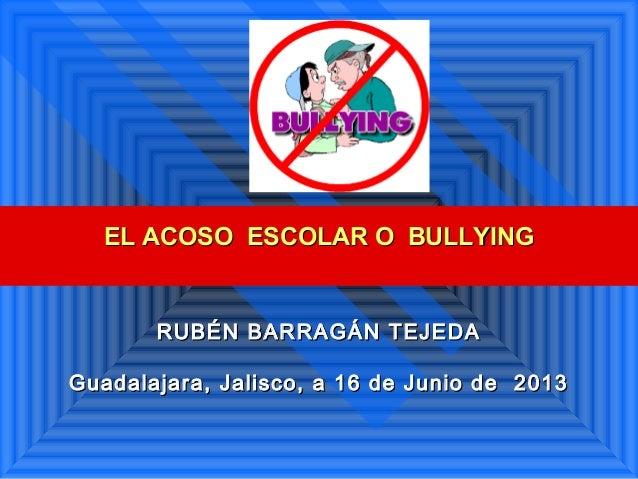 EL ACOSO ESCOLAR O BULLYINGEL ACOSO ESCOLAR O BULLYINGRUBÉN BARRAGÁN TEJEDARUBÉN BARRAGÁN TEJEDAGuadalajara, Jalisco, a 16...