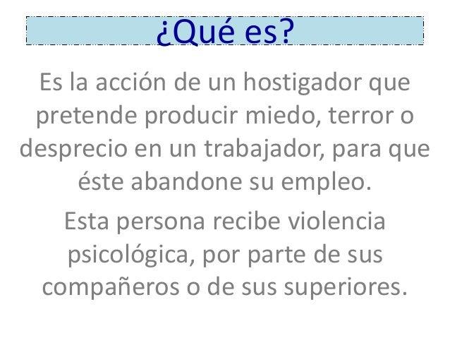 ¿Qué es? Es la acción de un hostigador que pretende producir miedo, terror o desprecio en un trabajador, para que éste aba...