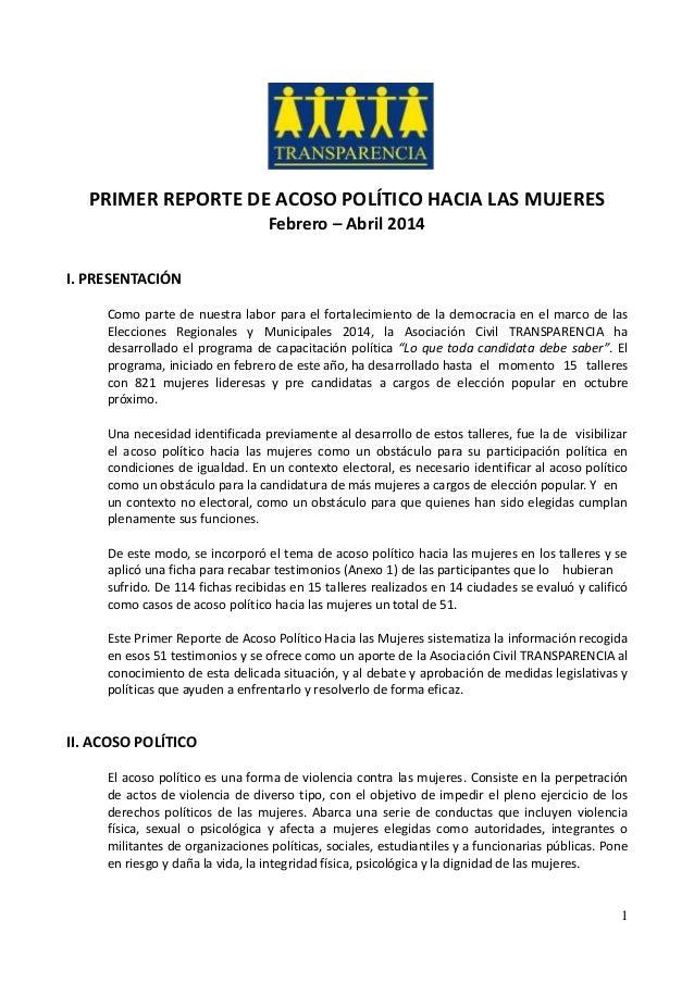 1 PRIMER REPORTE DE ACOSO POLÍTICO HACIA LAS MUJERES Febrero – Abril 2014 I. PRESENTACIÓN Como parte de nuestra labor para...