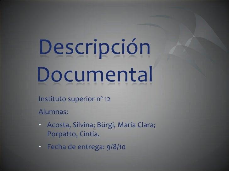 Descripción Documental<br />Instituto superior nº 12<br />Alumnas:<br /><ul><li>Acosta, Silvina; Bürgi, María Clara; Porpa...