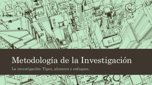 Metodología de la Investigación  La investigación: Tipos, alcances y enfoques.