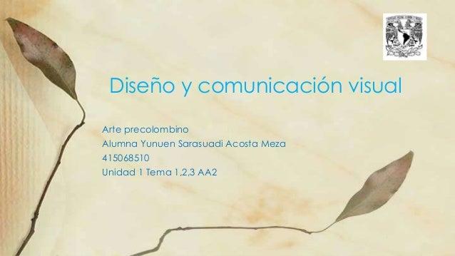 Arte precolombino Alumna Yunuen Sarasuadi Acosta Meza 415068510 Unidad 1 Tema 1,2,3 AA2 Diseño y comunicación visual