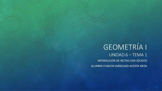 GEOMETRÍA I  UNIDAD 6 – TEMA 1  INTERSECCIÓN DE RECTAS CON SÓLIDOS  ALUMNA YUNUEN SARASUADI ACOSTA MEZA