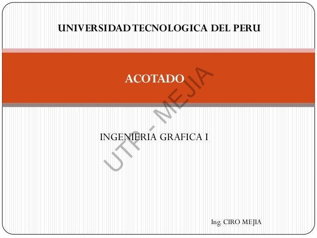 ACOTADO INGENIERIA GRAFICA I UNIVERSIDADTECNOLOGICA DEL PERU Ing. CIRO MEJIA U TP -M EJIA