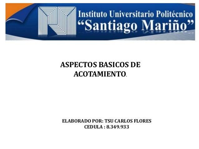 ASPECTOS BASICOS DE ACOTAMIENTO.  ELABORADO POR: TSU CARLOS FLORES CEDULA : 8.349.933