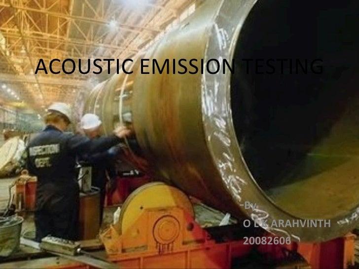 ACOUSTIC EMISSION TESTING                 -By                 O L K ARAHVINTH                 20082606