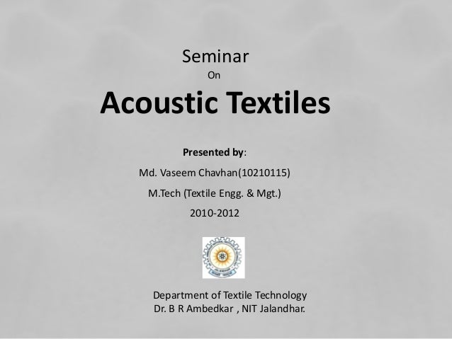 Seminar On Acoustic Textiles Presented by: Md. Vaseem Chavhan(10210115) M.Tech (Textile Engg. & Mgt.) 2010-2012 Department...