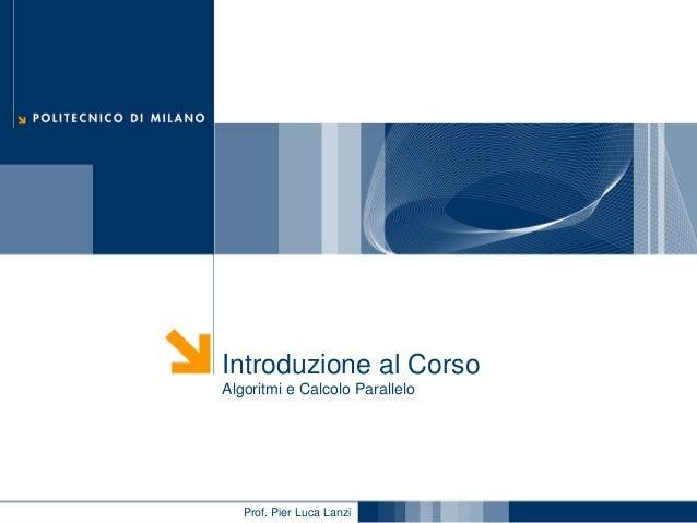 Introduzione al Corso Algoritmi e Calcolo Parallelo  Prof. Pier Luca Lanzi