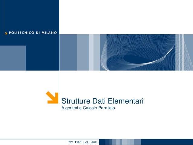 Strutture Dati Elementari Algoritmi e Calcolo Parallelo  Prof. Pier Luca Lanzi