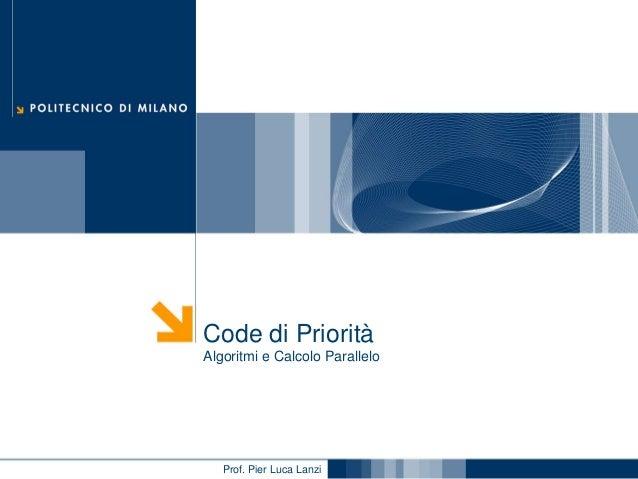 Code di Priorità Algoritmi e Calcolo Parallelo  Prof. Pier Luca Lanzi