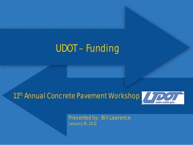 UDOT – Funding11th Annual Concrete Pavement Workshop                Presented by: Bill Lawrence                January 19,...