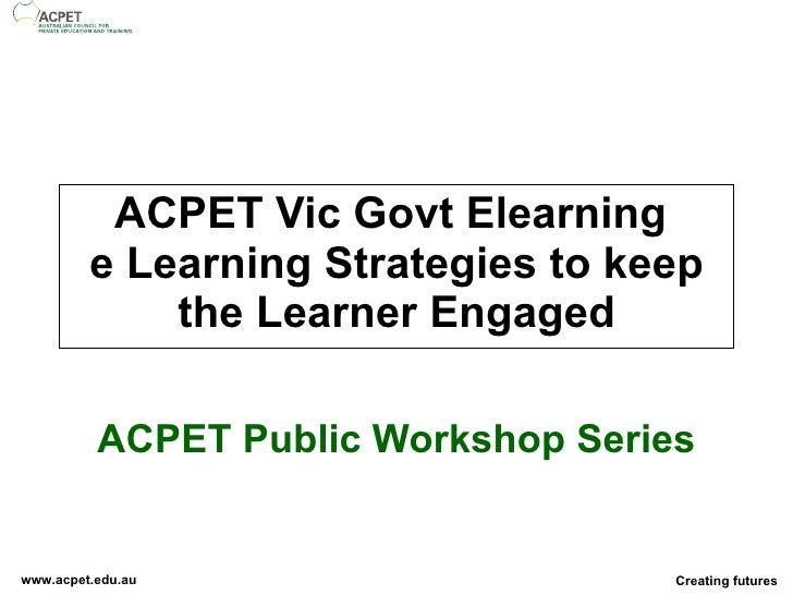 ACPET Vic Govt Elearning  e Learning Strategies to keep the Learner Engaged ACPET Public Workshop Series