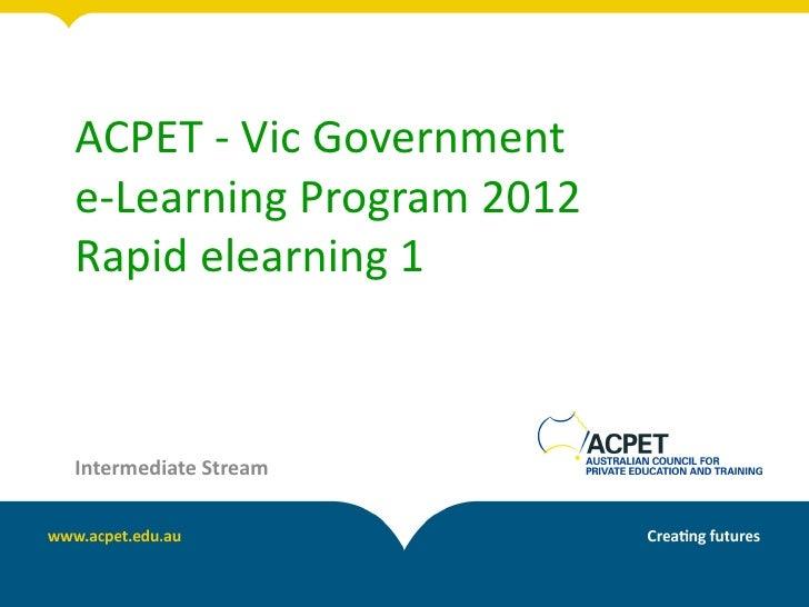 ACPET - Vic Governmente-Learning Program 2012Rapid elearning 1Intermediate Stream