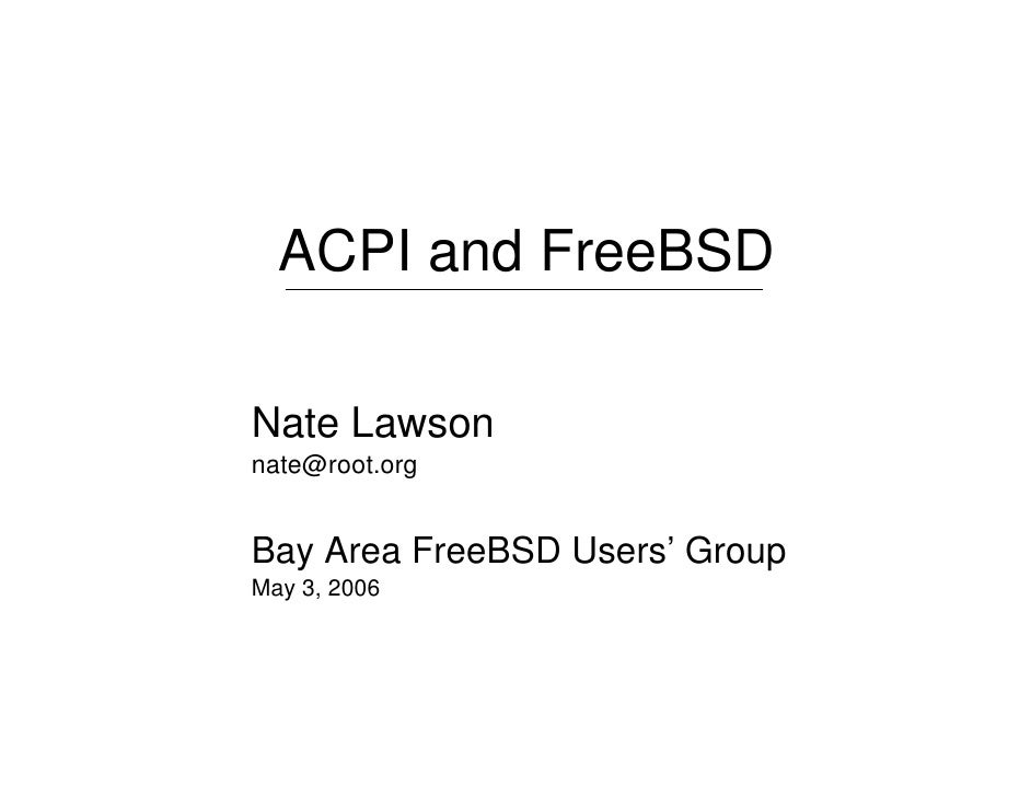ACPI and FreeBSD  Nate Lawson nate@root.org   Bay Area FreeBSD Users' Group May 3, 2006