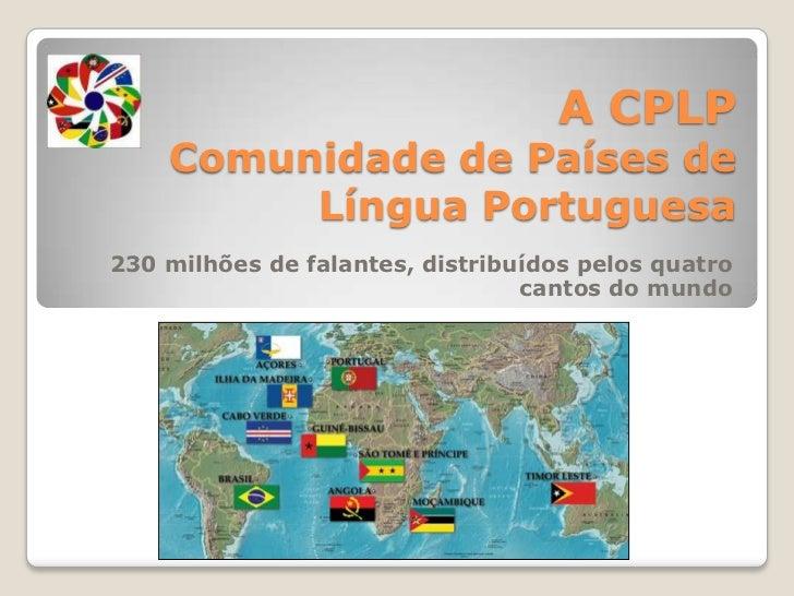 A CPLPComunidade de Países de Língua Portuguesa<br />230 milhões de falantes, distribuídos pelos quatro cantos do mundo<br />