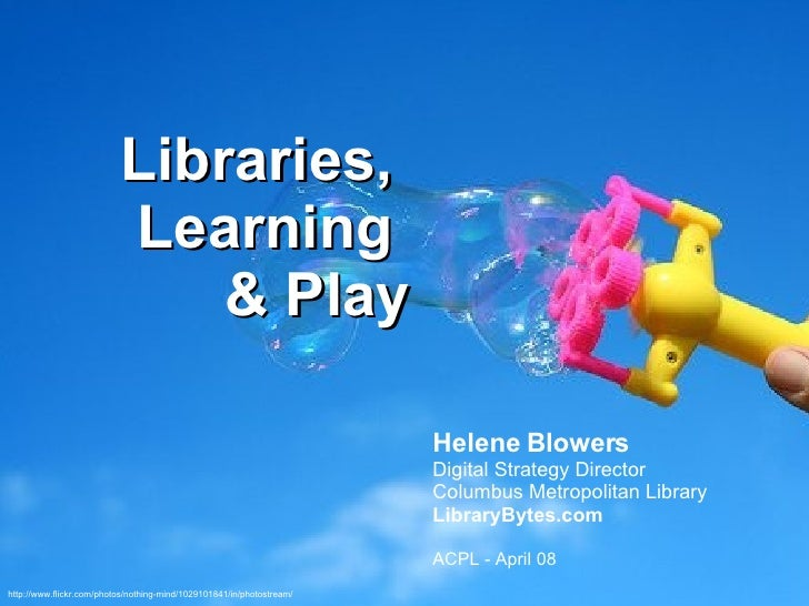 Libraries,  Learning  & Play Helene Blowers Digital Strategy Director Columbus Metropolitan Library LibraryBytes.com ACPL ...