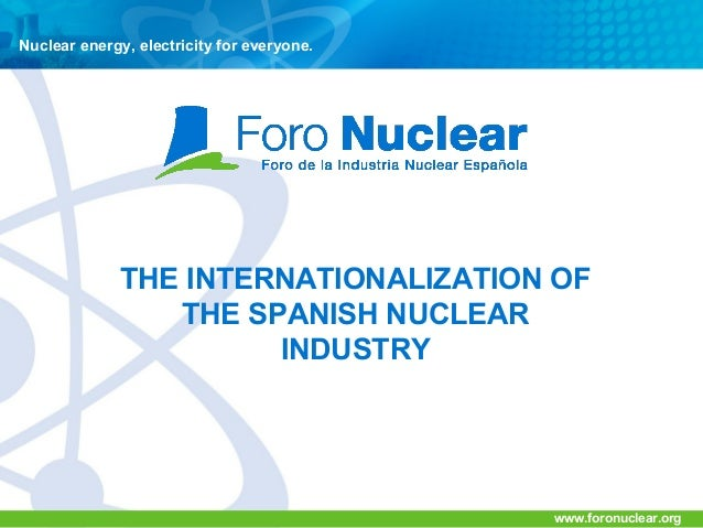 Nuclear energy, electricity for everyone.  THE INTERNATIONALIZATION OF THE SPANISH NUCLEAR INDUSTRY  www.foronuclear.org
