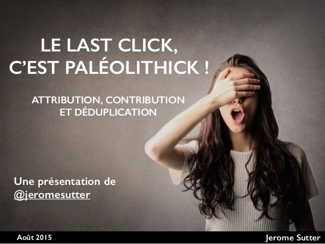 Août 2015 Jerome Sutter LE LAST CLICK,  C'EST PALÉOLITHICK ! Une présentation de @jeromesutter ATTRIBUTION, CONTRIBUTION ...