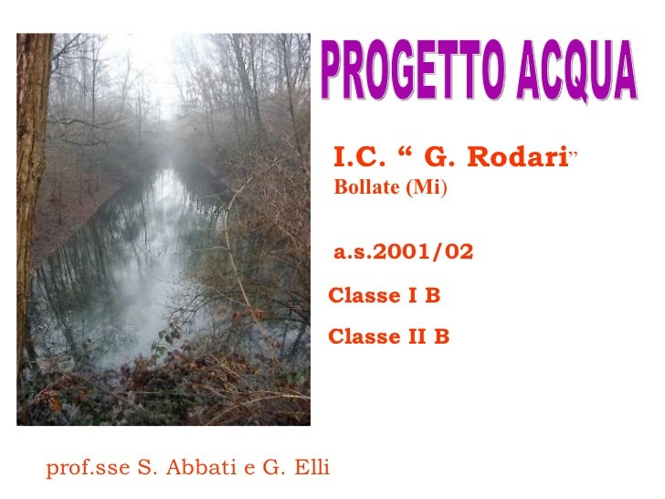 """PROGETTO ACQUA a.s.2001/02 I.C. """" G. Rodari """"  Bollate (Mi ) Classe I B Classe II B prof.sse S. Abbati e G. Elli"""