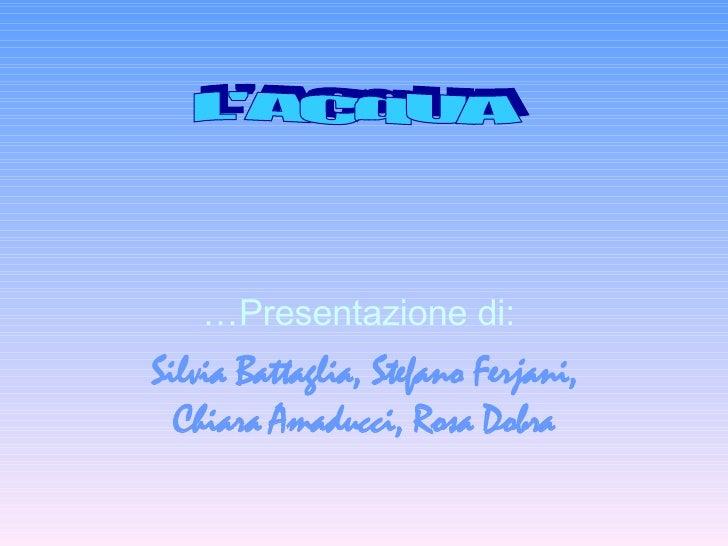 … Presentazione di:  Silvia Battaglia, Stefano Ferjani, Chiara Amaducci, Rosa Dobra L'ACqUA