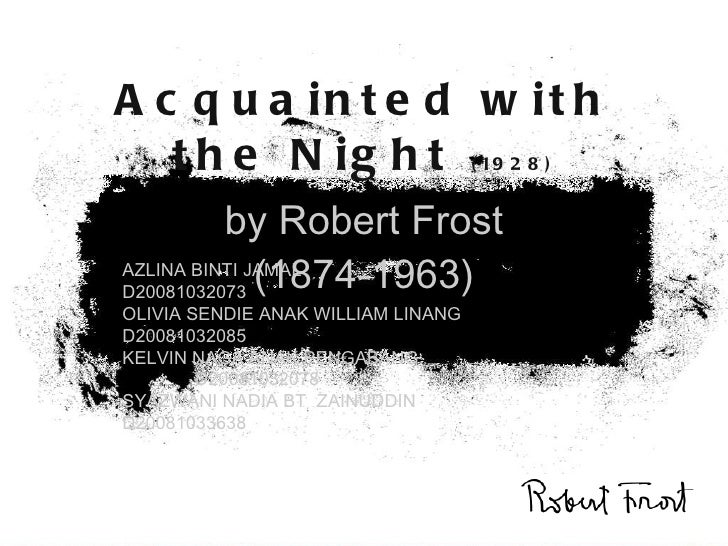 robert frost acquainted with the night Acquainted with the night by robert frost is a poem about a person who is well acquainted with the nightin this poem, the author or the speaker explains why he/she is well acquainted with the night.