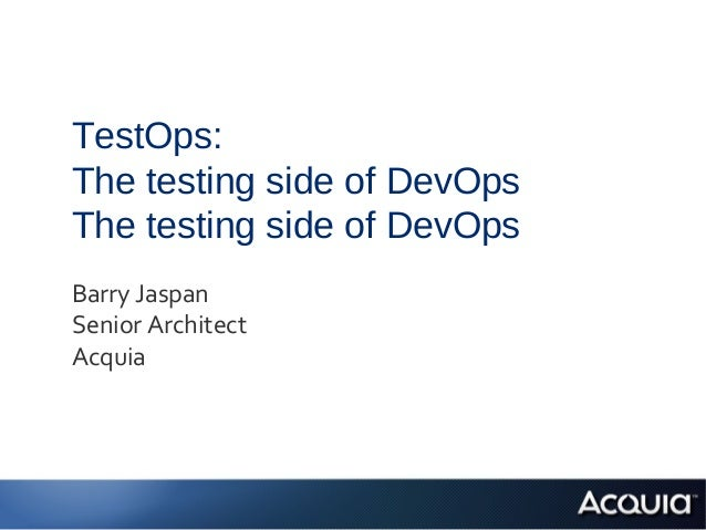 TestOps:The testing side of DevOpsThe testing side of DevOpsBarry JaspanSenior ArchitectAcquia
