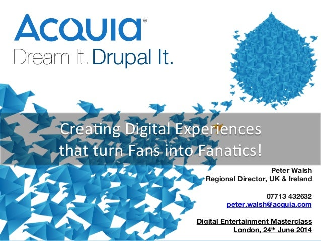 1 Dream It.Drupal It.    Peter Walsh Regional Director, UK & Ireland  07713 432632 peter.walsh@acquia.com  Digital Enterta...
