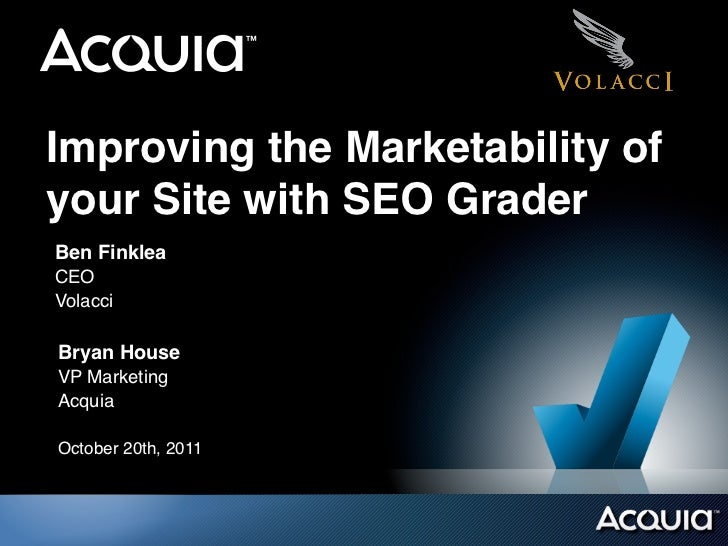 Improving the Marketability ofyour Site with SEO GraderBen FinkleaCEOVolacciBryan HouseVP MarketingAcquiaOctober 20th, 2011