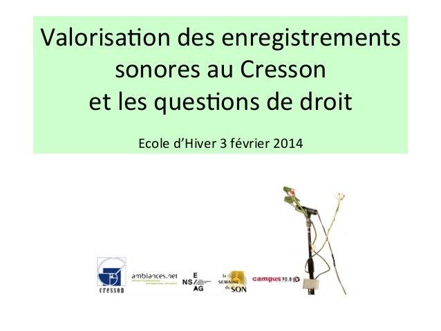 Valorisa(on  des  enregistrements   sonores  au  Cresson     et  les  ques(ons  de  droit      E...