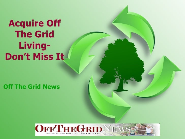 Acquire Off The Grid Living- Don't Miss It Off The Grid News