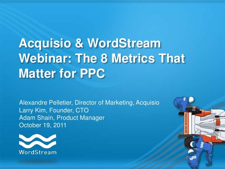 Acquisio & WordStreamWebinar: The 8 Metrics ThatMatter for PPCAlexandre Pelletier, Director of Marketing, AcquisioLarry Ki...