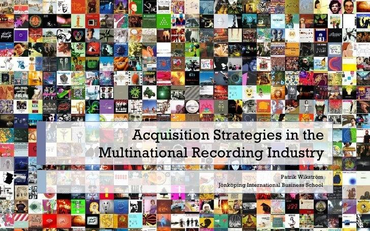 Acquisition Strategies in the Multinational Recording Industry Patrik Wikström Jönköping International Business School