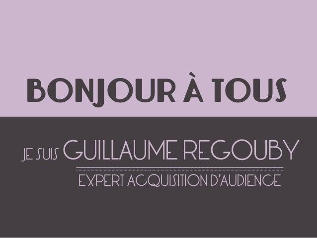BONJOUR À TOUS JE SUIS GUILLAUME REGOUBY EXPERT ACQUISITION D'AUDIENCE