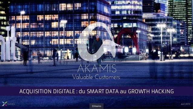 Juin 2015 ACQUISITION DIGITALE : du SMART DATA au GROWTH HACKING ⒸAkamis