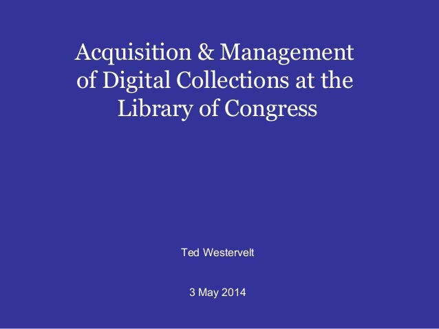 Acquisition & Management of Digital Collections at the Library of Congress Ted Westervelt 3 May 2014