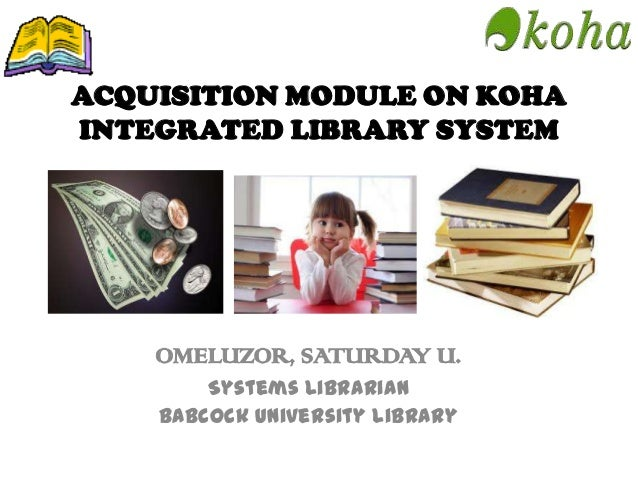 ACQUISITION MODULE ON KOHA INTEGRATED LIBRARY SYSTEM OMELUZOR, SATURDAY U. Systems Librarian Babcock University Library