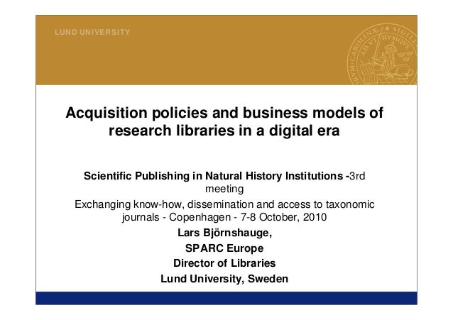 1 LUND UNIVERSITY Acquisition policies and business models of research libraries in a digital era Scientific Publishing in...