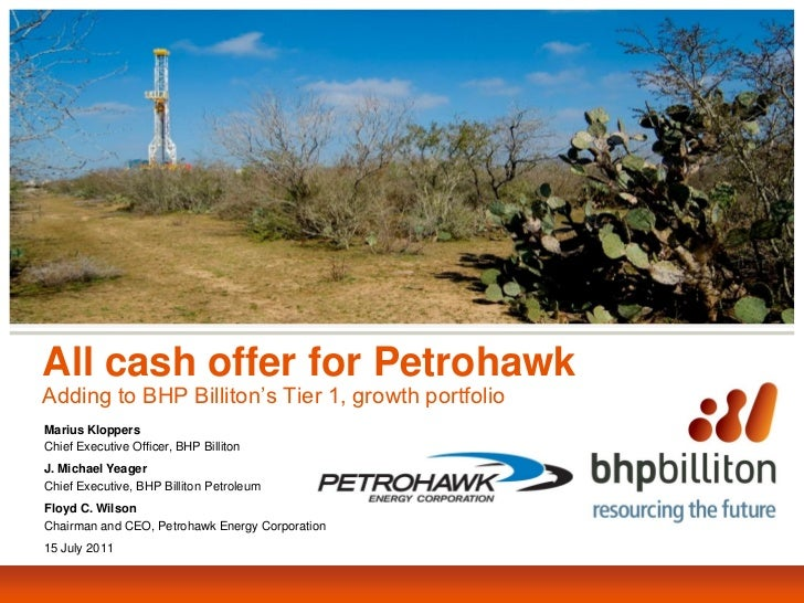All cash offer for PetrohawkAdding to BHP Billiton's Tier 1, growth portfolioMarius KloppersChief Executive Officer, BHP B...