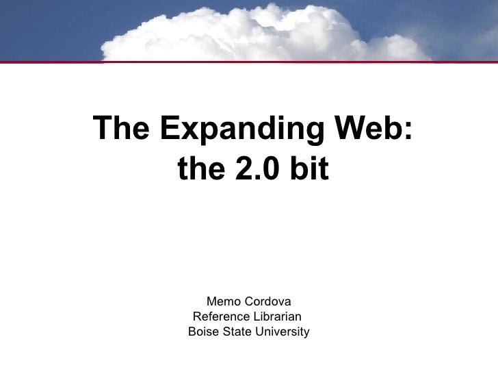 The Expanding Web: the 2.0 bit Memo Cordova Reference Librarian  Boise State University