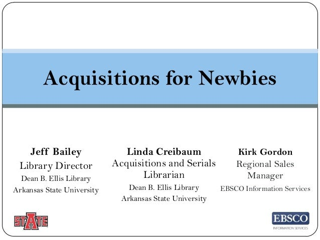Acquisitions for Newbies  Jeff Bailey Library Director Dean B. Ellis Library Arkansas State University  Linda Creibaum Acq...