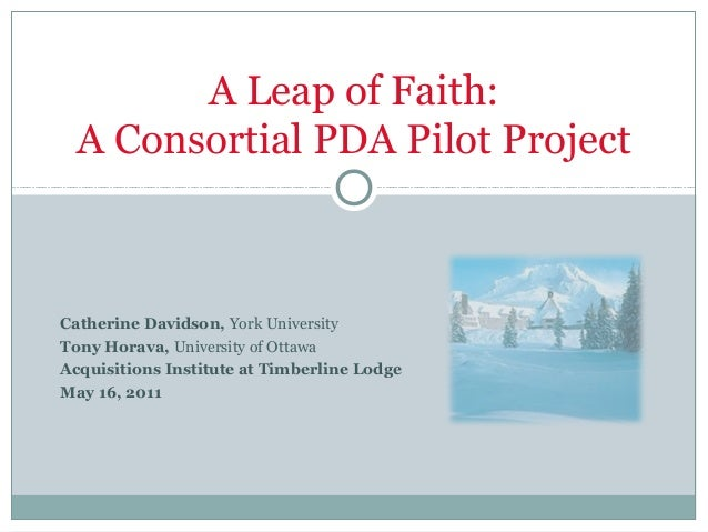 A Leap of Faith: A Consortial PDA Pilot ProjectCatherine Davidson, York UniversityTony Horava, University of OttawaAcquisi...