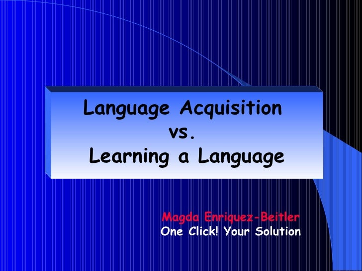 Language Acquisition         vs. Learning a Language       Magda Enriquez-Beitler       One Click! Your Solution